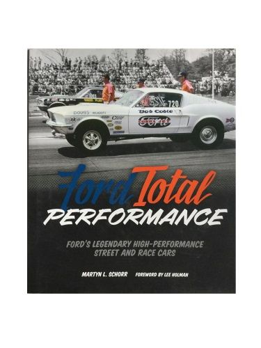 Ford Total Performance Ford's Legendary High-Performance Street and Race Cars by Martyn L. Schorr